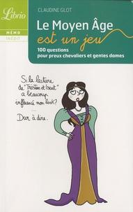 Claudine Glot - Le Moyen Age est un jeu - 100 questions pour preux chevaliers et gentes dames.