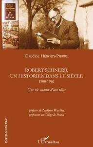 Claudine Hérody-Pierre - Robert Schnerb, un historien dans le siècle (1900-1962) - Une vie autour d'une thèse.