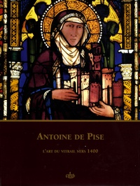 Claudine Lautier et Dany Sandron - Antoine de Pise - L'art du vitrail vers 1400.