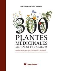 Claudine Luu et Annie Fournier - 300 plantes médicinales de France et d'ailleurs - Identification, principes actifs, modes d'utilisation….