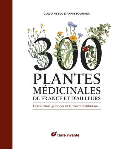 300 plantes médicinales de France et d'ailleurs. Identification, principes actifs, modes d'utilisation…