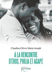 Claudine-Olivia Marie-Joseph - A la rencontre d'Eros, Philia et Agapé.