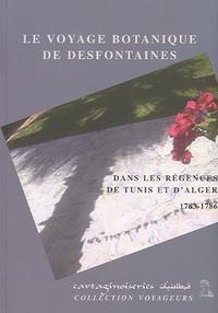 Claudine Rabaa et René Desfontaines - Le voyage botanique de Desfontaines - Dans la régences de Tunis et d'Alger, 1783-1786.