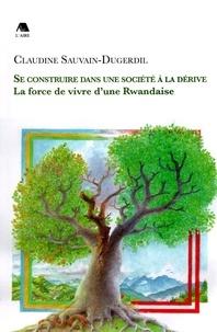 Claudine Sauvain-Dugerdil - Se construire dans une société à la dérive - La force de vivre d'une Rwandaise.