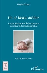 Claudine Schalck - Un si beau métier - Les professionnels de la naissance au risque de la mort périnatale.