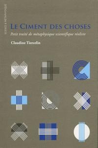 Claudine Tiercelin - Le ciment des choses - Petit traité de métaphysique scientifique réaliste.