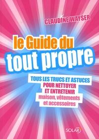 Claudine Wayser - Le Guide du tout propre - Tous les trucs et astuces pour nettoyer et entretenir maison, vêtements et accessoires.