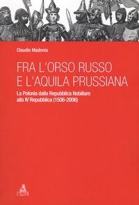 Claudio Madonia - Fra l'orso russo e l'aquila prussiana - La Polonia dalla Repubblica Nobiliare ala IV Repubblica (1506-2006).