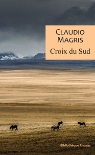Claudio Magris - Croix du sud - Trois vies improbables et vraies.