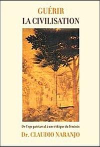 Claudio Naranjo - Guérir la civilisation - De l'ego patriarcal à une éducation de l'être.