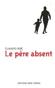 Claudio Risé - Le père absent - Enquête sur la place du père dans les familles occidentales.