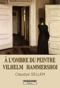 Claudye Sellem - À l'ombre du peintre Vilhelm Hammersho - Roman librement inspiré de la vie de Vilhelm et Ida Hammershoi.