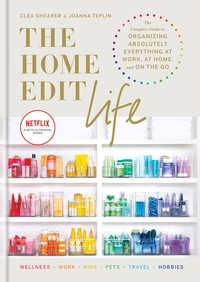 Clea Shearer et Joanna Teplin - The Home Edit Life - The Complete Guide to Organizing Absolutely Everything at Work, at Home and On the Go.