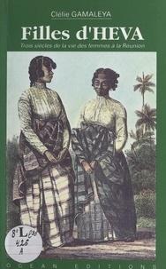 Clélie Gamaléya et Sudel Fuma - Filles d'Héva - Trois siècles de la vie des femmes de la Réunion.