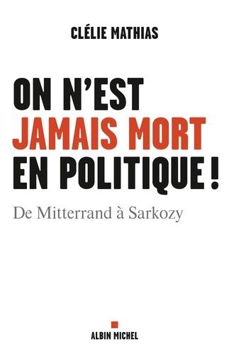 On n'est jamais mort en politique !. De Mitterrand à Sarkozy