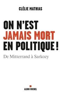 Clélie Mathias - On n'est jamais mort en politique ! - De Mitterrand à Sarkozy.