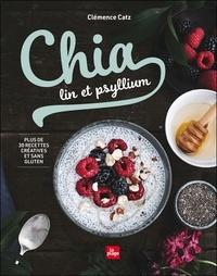 Clémence Catz - Chia, lin et psyllium - Plus de 30 recettes créatives et sans gluten.