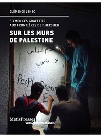 Clémence Lehec - Sur les murs de Palestine - Filmer les graffitis aux frontières de Dheisheh.