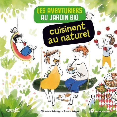 Clémence Sabbagh et Joanna Wiejak - Les aventuriers du jardin bio cuisinent au naturel.