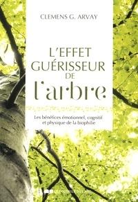 Clemens G. Arvay - L'effet guérisseur de l'arbre - Les bénéfices émotionnel, cognitif et physique de la biophilie.