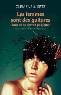 Clemens J. Setz - Les femmes sont des guitares (dont on ne devrait pas jouer).