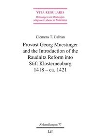 Clemens T. Galban - Provost Georg Muestinger and the Introduction of the Raudnitz Reform into Stift Klosterneuburg, 1418 - ca. 1421.