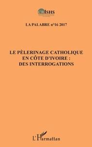 Clément Akpoué et Patrice Jean Aké - La palabre N° 16/2017 : Le pèlerinage catholique en Côte d'Ivoire : des interrogations.