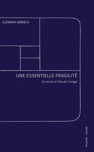 Clément Bénech - Une essentielle fragilité - Le roman à l'ère de l'image.