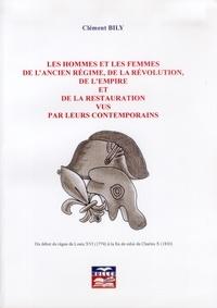 Clément Bily - Les hommes et les femmes de l'ancien régime, de la Révolution, de l'Empire et de la Restauration vus par leurs contemporains - Du début du règne de Louis XVI (1774) à la fin de celui de Charles X (1830).