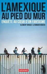 Ebooks magazines gratuits télécharger L'Amexique au pied du mur  - Enquête au coeur d'un fantasme par Clément Brault, Romain Houeix 9782746754362