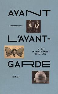 Clément Chéroux - Avant l'avant-garde - Du jeu en photographie 1890-1940.