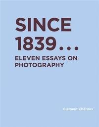 Clément Chéroux - Since 1839 Eleven Essays on Photography /anglais.