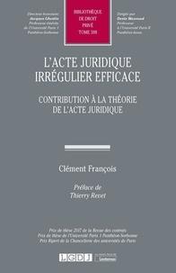 Clément François - L'acte juridique irrégulier efficace - Contribution à la théorie de l'acte juridique.