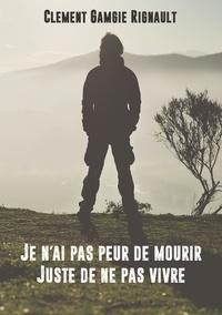 Clément Gamgie Rignault - Je n'ai pas peur de mourir. Juste de ne pas vivre..