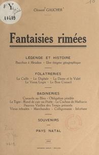 Clément Gaucher - Fantaisies rimées - Légende et histoire, folâtreries, badineries, souvenirs, pays natal.