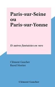 Clément Gaucher et Raoul Mortier - Paris-sur-Seine ou Paris-sur-Yonne - Et autres fantaisies en vers.