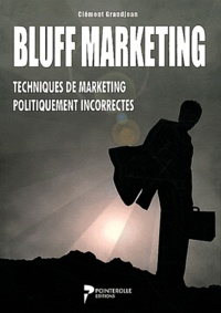 Clément Grandjean - Bluff marketing - Techniques de marketing politiquement incorrectes.