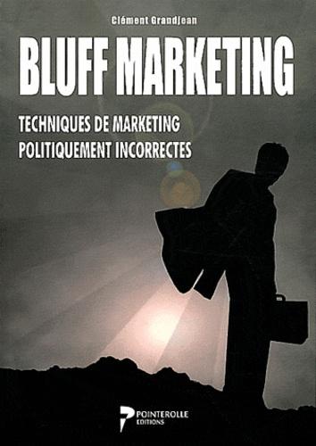 Clément Grandjean - Bluff marketing - Techniques de marketing politiquement incorrectes.