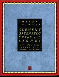 Clement Greenberg et Thierry de Duve - Clément Greenberg entre les lignes. suivi d'un Débat inédit avec Clément Greenberg.