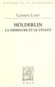 Clément Layet - Hölderlin - La démesure et le vivant.