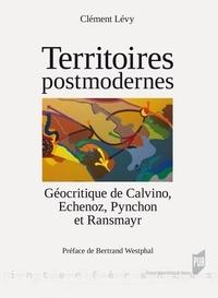 Clément Lévy - Territoires postmodernes - Géocritique de Calvino, Echenoz, Pynchon et Ransmayr.
