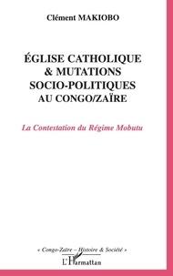 Clément Makiobo - Eglise catholique et mutations socio-politiques au Congo-Zaïre - La Contestation du Régime Mobutu.