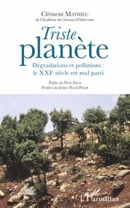 Clément Mathieu - Triste planète - Dégradations et pollutions : le XXIe siècle est mal parti.
