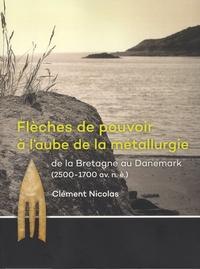 Clément Nicolas - Flèches de pouvoir à l'aube de la métallurgie - De la Bretagne au Danemark (2500-1700 av. n. è.).