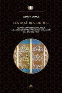 Clément Onimus - Les maîtres du jeu - Pouvoir et violence politique à l'aube du sultanat mamlouk circassien (784-815/1382-1412).