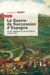 Clément Oury - La Guerre de Succession d'Espagne - La fin tragique du Grand Siècle.