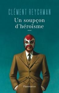 Ebooks doc télécharger Un soupçon d'héroïsme par Clément Reychman (Litterature Francaise)