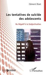 Clément Rizet - Les tentatives de suicide des adolescents - Du négatif à la subjectivation.