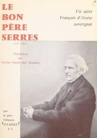 Clément Sclafert et Maurice Pourchet - Un saint François d'Assise auvergnat : le bon Père Serres - Fondateur des Petites-Sœurs des Malades, 1827-1904.