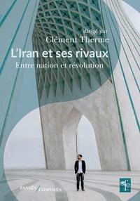 Clément Therme - L'Iran et ses rivaux - Entre nation et révolution.